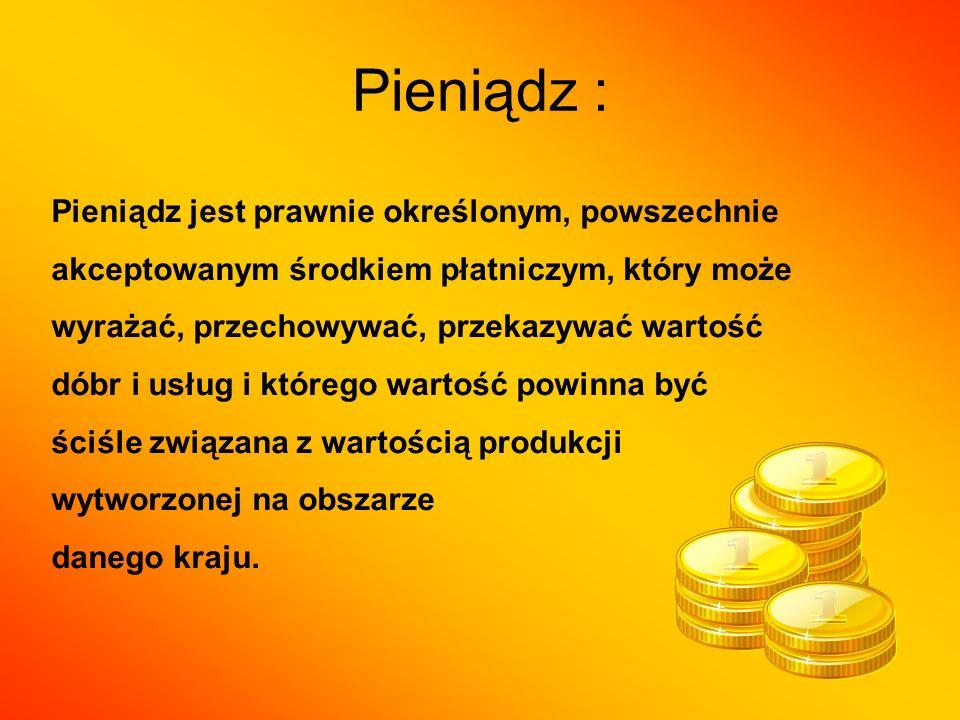 Pieniądz : Pieniądz jest prawnie określonym, powszechnie akceptowanym środkiem płatniczym, który może wyrażać, przechowywać, przekazywać wartość dóbr i usług i którego wartość powinna być ściśle związana z wartością produkcji wytworzonej na obszarze danego kraju.