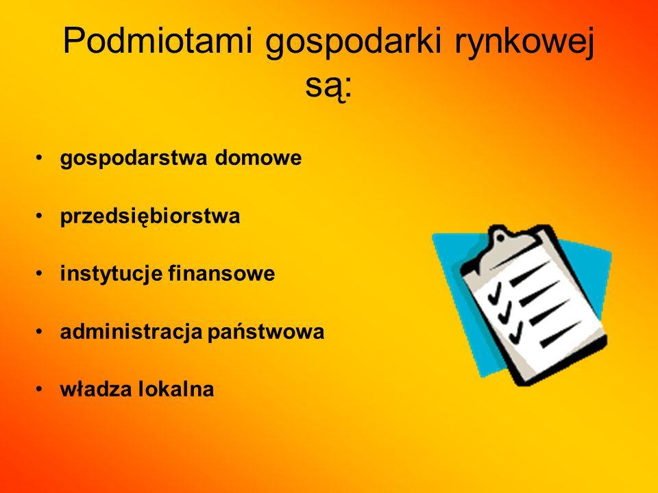 Podmiotami gospodarki rynkowej są: gospodarstwa domowe przedsiębiorstwa instytucje finansowe administracja państwowa władza lokalna