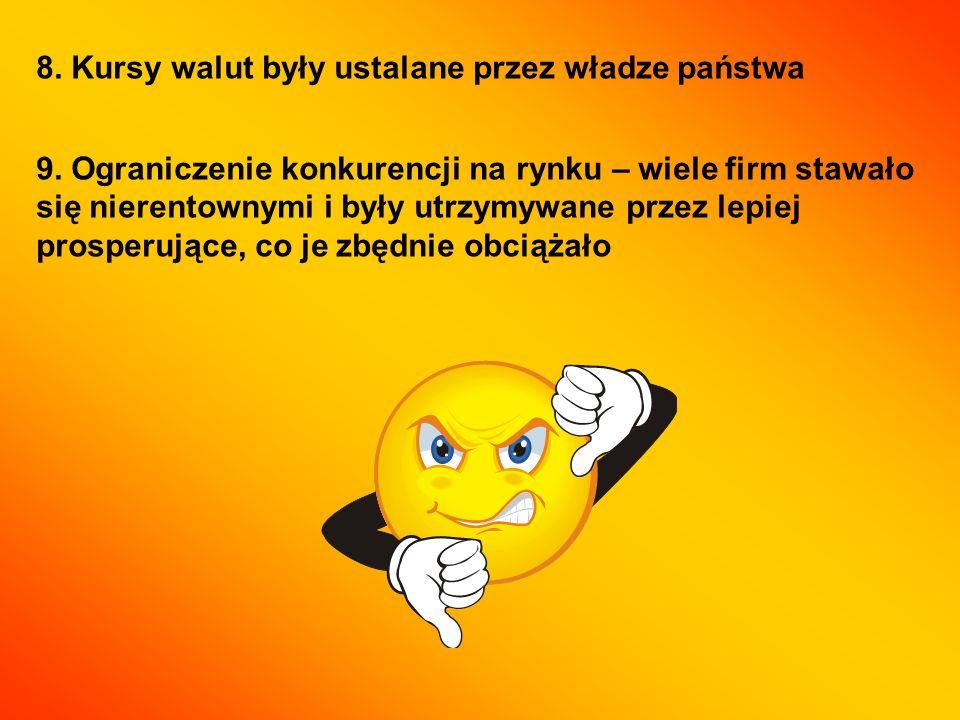 8. Kursy walut były ustalane przez władze państwa 9. Ograniczenie konkurencji na rynku – wiele firm stawało się nierentownymi i były utrzymywane przez