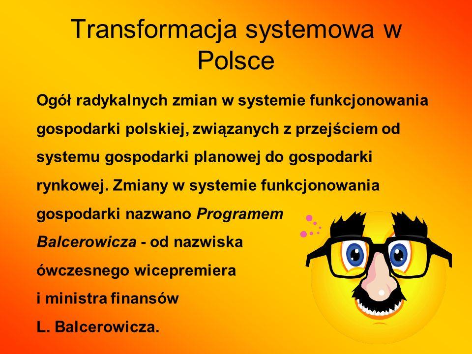 Transformacja systemowa w Polsce Ogół radykalnych zmian w systemie funkcjonowania gospodarki polskiej, związanych z przejściem od systemu gospodarki p