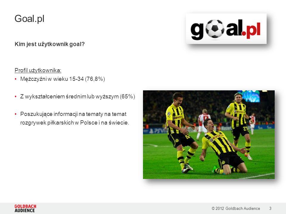 © 2012 Goldbach Audience3 Goal.pl Kim jest użytkownik goal? Profil użytkownika: Mężczyźni w wieku 15-34 (76,8%) Z wykształceniem średnim lub wyższym (