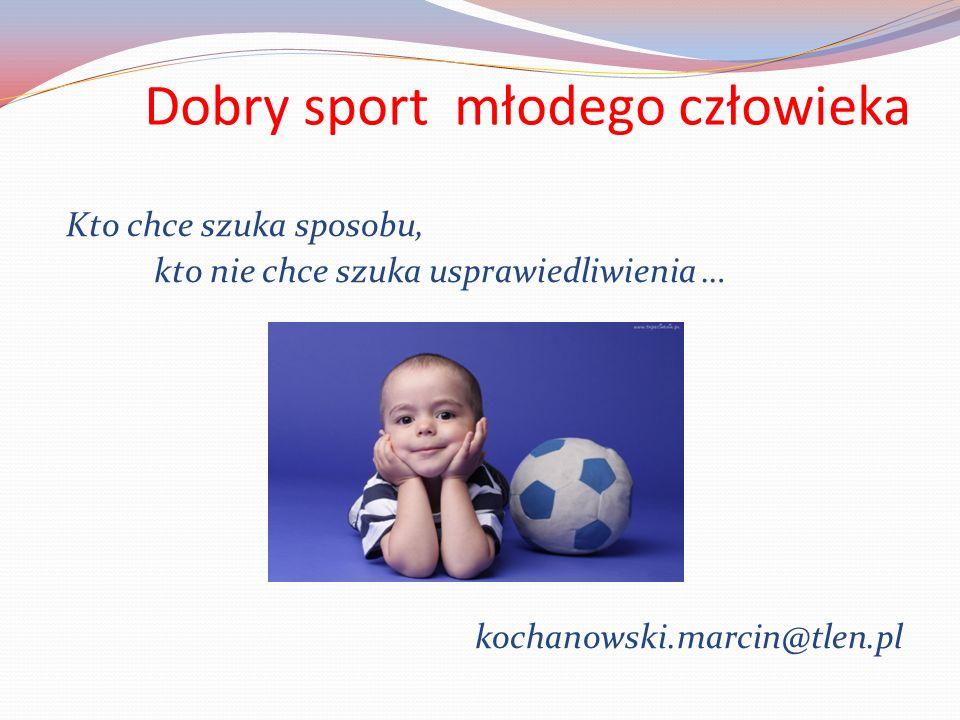 Dobry sport młodego człowieka Kto chce szuka sposobu, kto nie chce szuka usprawiedliwienia … kochanowski.marcin@tlen.pl