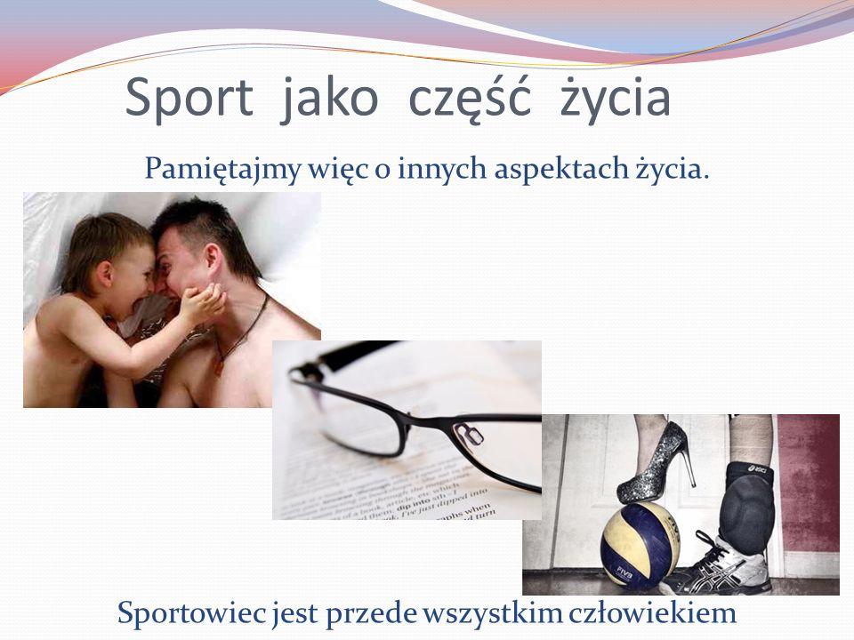 Sport jako część życia Pamiętajmy więc o innych aspektach życia. Sportowiec jest przede wszystkim człowiekiem