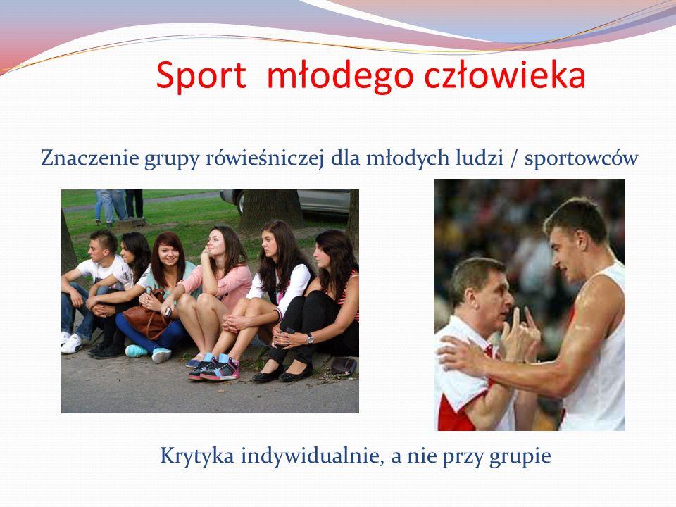Sport młodego człowieka Znaczenie grupy rówieśniczej dla młodych ludzi / sportowców Krytyka indywidualnie, a nie przy grupie