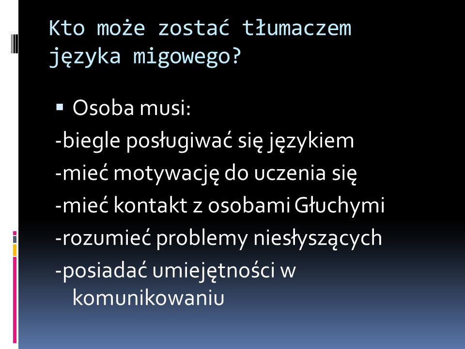 Kto może zostać tłumaczem języka migowego? Osoba musi: -biegle posługiwać się językiem -mieć motywację do uczenia się -mieć kontakt z osobami Głuchymi
