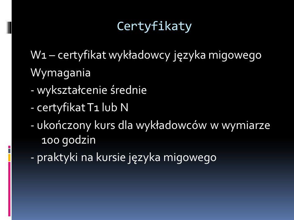 Certyfikaty W1 – certyfikat wykładowcy języka migowego Wymagania - wykształcenie średnie - certyfikat T1 lub N - ukończony kurs dla wykładowców w wymi