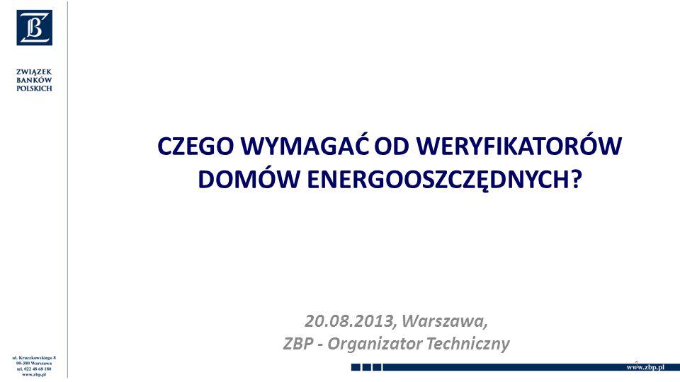 CZEGO WYMAGAĆ OD WERYFIKATORÓW DOMÓW ENERGOOSZCZĘDNYCH? 20.08.2013, Warszawa, ZBP - Organizator Techniczny 1