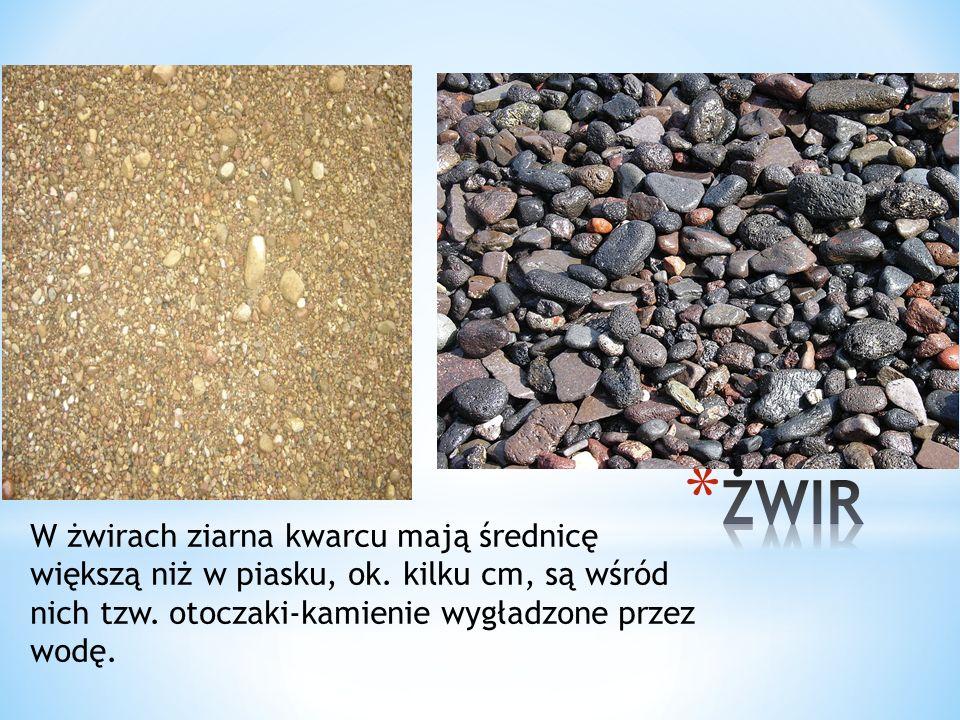 W żwirach ziarna kwarcu mają średnicę większą niż w piasku, ok. kilku cm, są wśród nich tzw. otoczaki-kamienie wygładzone przez wodę.