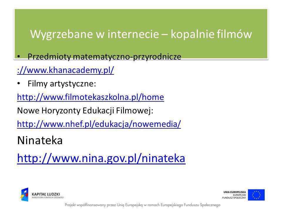 Wygrzebane w internecie – kopalnie filmów Przedmioty matematyczno-przyrodnicze ://www.khanacademy.pl/ Filmy artystyczne: http://www.filmotekaszkolna.pl/home Nowe Horyzonty Edukacji Filmowej: http://www.nhef.pl/edukacja/nowemedia/ Ninateka http://www.nina.gov.pl/ninateka