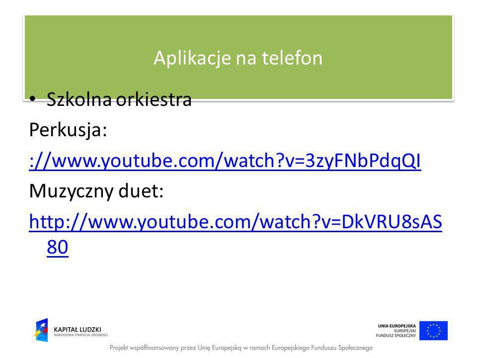 Aplikacje na telefon Szkolna orkiestra Perkusja: ://www.youtube.com/watch?v=3zyFNbPdqQI Muzyczny duet: http://www.youtube.com/watch?v=DkVRU8sAS 80