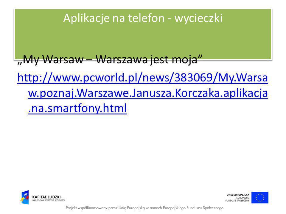 Aplikacje na telefon - wycieczki My Warsaw – Warszawa jest moja http://www.pcworld.pl/news/383069/My.Warsa w.poznaj.Warszawe.Janusza.Korczaka.aplikacj