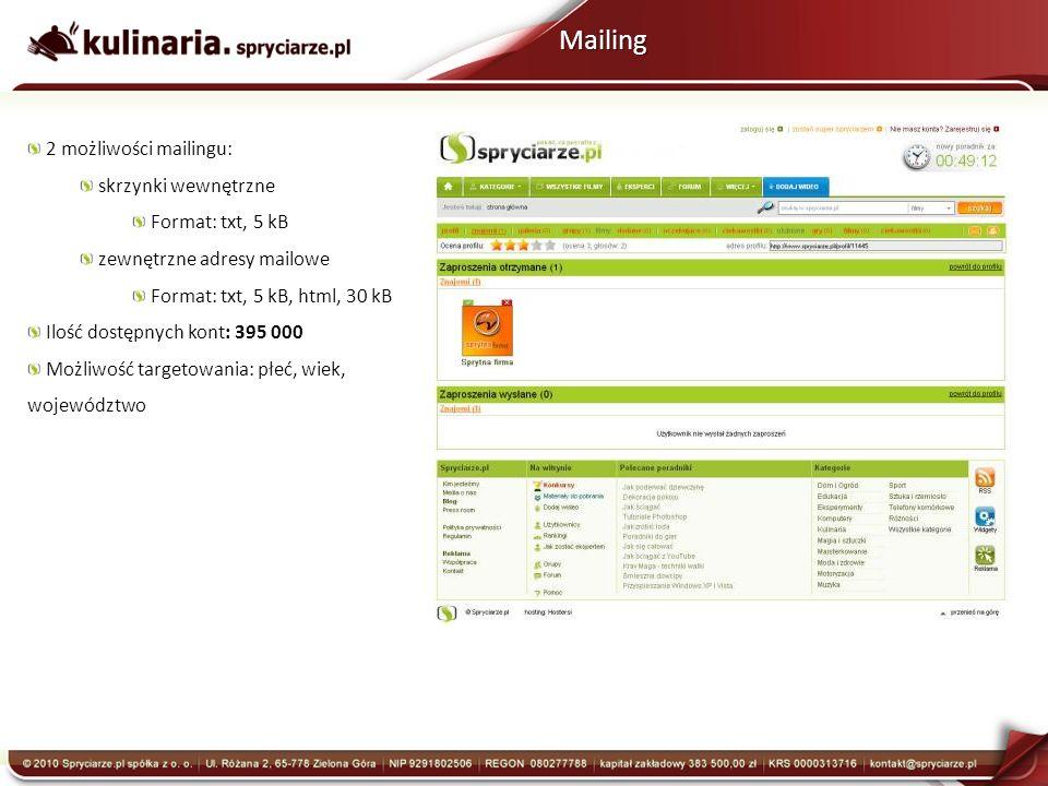 Mailing 2 możliwości mailingu: skrzynki wewnętrzne Format: txt, 5 kB zewnętrzne adresy mailowe Format: txt, 5 kB, html, 30 kB Ilość dostępnych kont: 395 000 Możliwość targetowania: płeć, wiek, województwo
