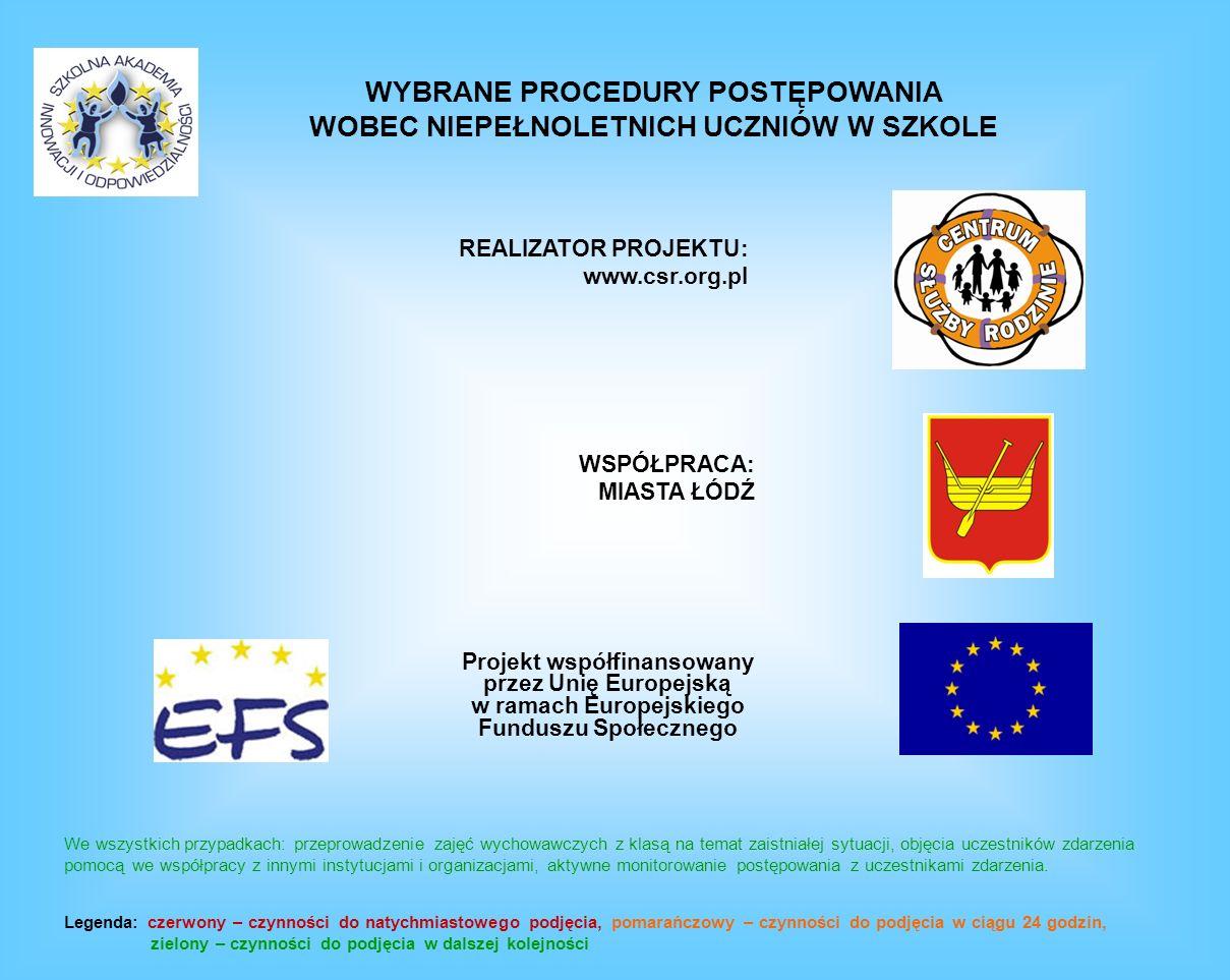 Projekt współfinansowany przez Unię Europejską w ramach Europejskiego Funduszu Społecznego REALIZATOR PROJEKTU: www.csr.org.pl WSPÓŁPRACA: MIASTA ŁÓDŹ WYBRANE PROCEDURY POSTĘPOWANIA WOBEC NIEPEŁNOLETNICH UCZNIÓW W SZKOLE We wszystkich przypadkach: przeprowadzenie zajęć wychowawczych z klasą na temat zaistniałej sytuacji, objęcia uczestników zdarzenia pomocą we współpracy z innymi instytucjami i organizacjami, aktywne monitorowanie postępowania z uczestnikami zdarzenia.