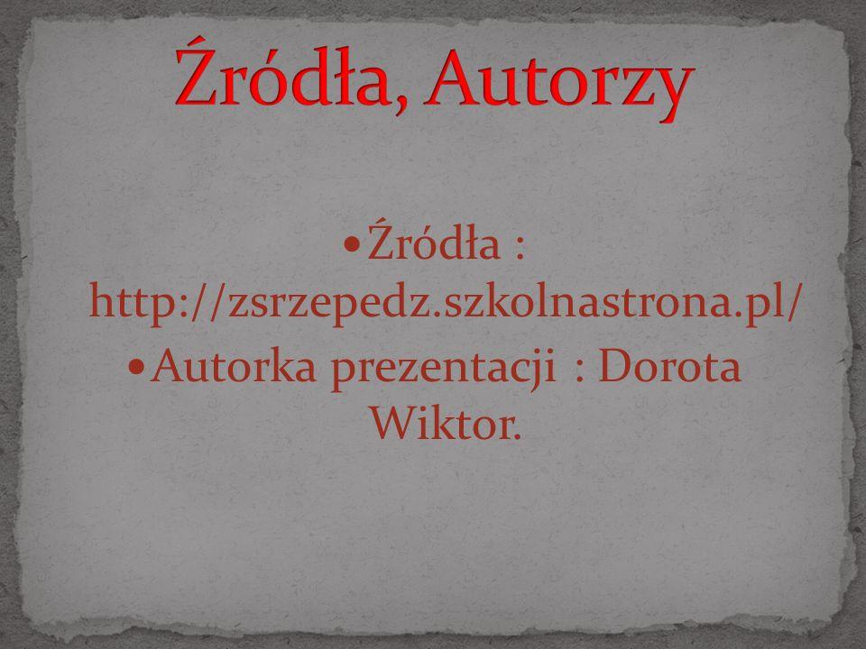 Źródła : http://zsrzepedz.szkolnastrona.pl/ Autorka prezentacji : Dorota Wiktor.
