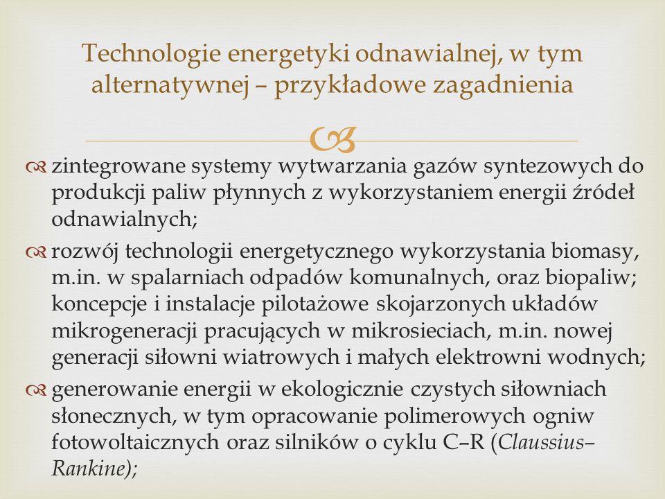 zintegrowane systemy wytwarzania gazów syntezowych do produkcji paliw płynnych z wykorzystaniem energii źródeł odnawialnych; rozwój technologii energetycznego wykorzystania biomasy, m.in.