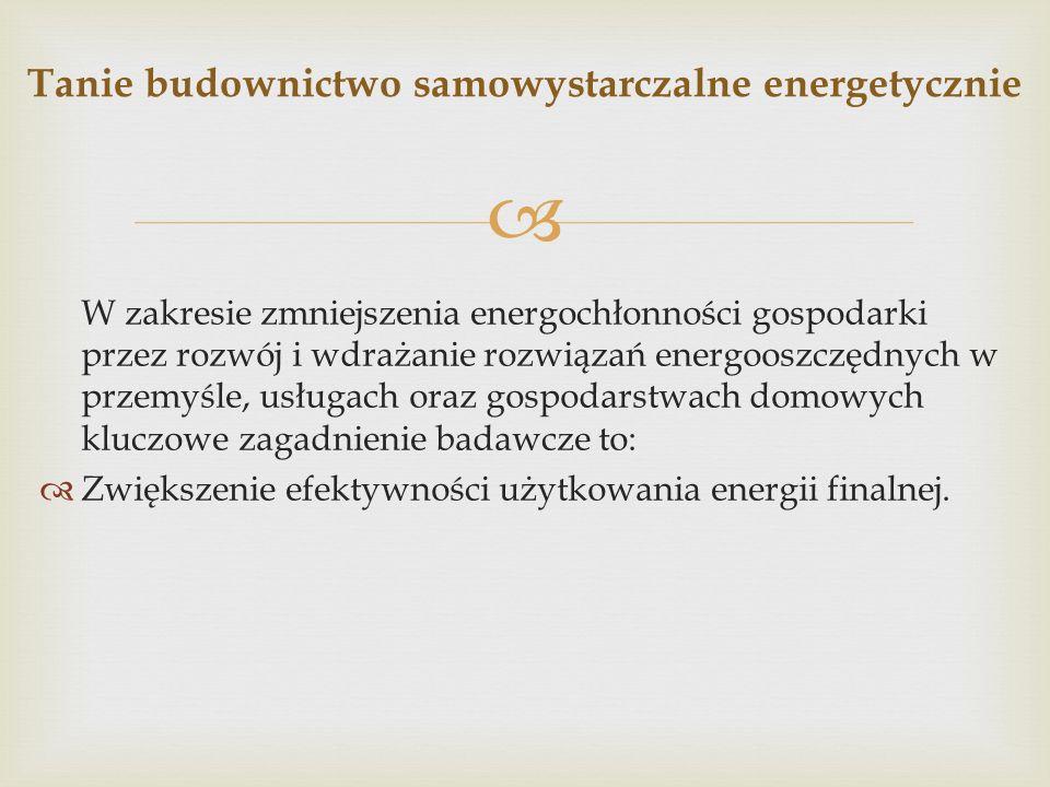 W zakresie zmniejszenia energochłonności gospodarki przez rozwój i wdrażanie rozwiązań energooszczędnych w przemyśle, usługach oraz gospodarstwach domowych kluczowe zagadnienie badawcze to: Zwiększenie efektywności użytkowania energii finalnej.
