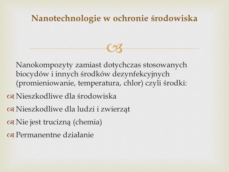 Nanokompozyty zamiast dotychczas stosowanych biocydów i innych środków dezynfekcyjnych (promieniowanie, temperatura, chlor) czyli środki: Nieszkodliwe dla środowiska Nieszkodliwe dla ludzi i zwierząt Nie jest trucizną (chemia) Permanentne działanie Nanotechnologie w ochronie środowiska