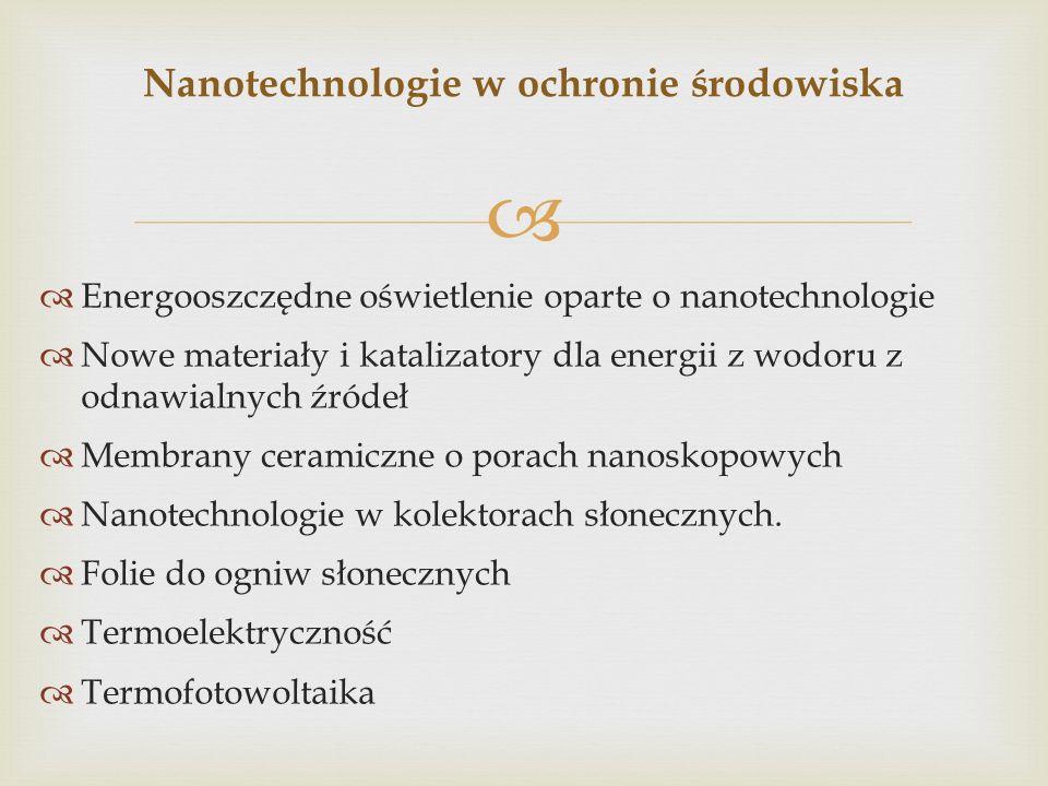 Energooszczędne oświetlenie oparte o nanotechnologie Nowe materiały i katalizatory dla energii z wodoru z odnawialnych źródeł Membrany ceramiczne o porach nanoskopowych Nanotechnologie w kolektorach słonecznych.