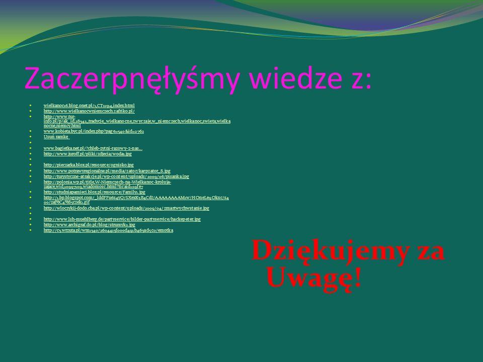 Zaczerpnęłyśmy wiedze z: wielkanoc16.blog.onet.pl/1,CT11514,index.html http://www.wielkanocwniemczech.zafriko.pl/ http://www.tur- info.pl/p/ak_id,28342,,tradycje_wielkanocne,zwyczaje,w_niemczech,wielkanoc,swieta,wielka nocne,niemcy.html http://www.tur- info.pl/p/ak_id,28342,,tradycje_wielkanocne,zwyczaje,w_niemczech,wielkanoc,swieta,wielka nocne,niemcy.html www.kobieta.byc.pl/index.php?page=540&id=2762 Usuń ramkę www.bagietka.net.pl/?chleb-zytni-razowy-z-nas...