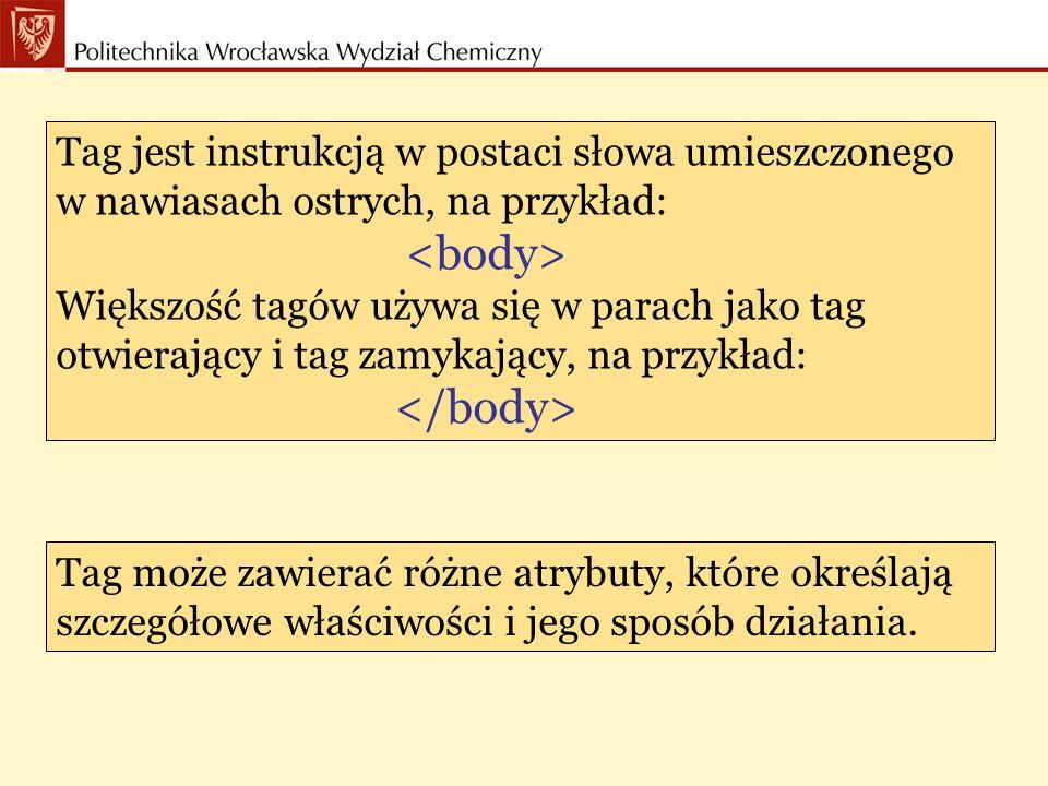 Tag jest instrukcją w postaci słowa umieszczonego w nawiasach ostrych, na przykład: Większość tagów używa się w parach jako tag otwierający i tag zamykający, na przykład: Tag może zawierać różne atrybuty, które określają szczegółowe właściwości i jego sposób działania.