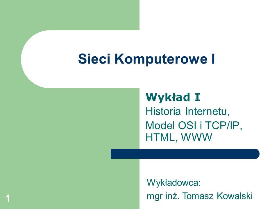1 Sieci Komputerowe I Wykład I Historia Internetu, Model OSI i TCP/IP, HTML, WWW Wykładowca: mgr inż. Tomasz Kowalski