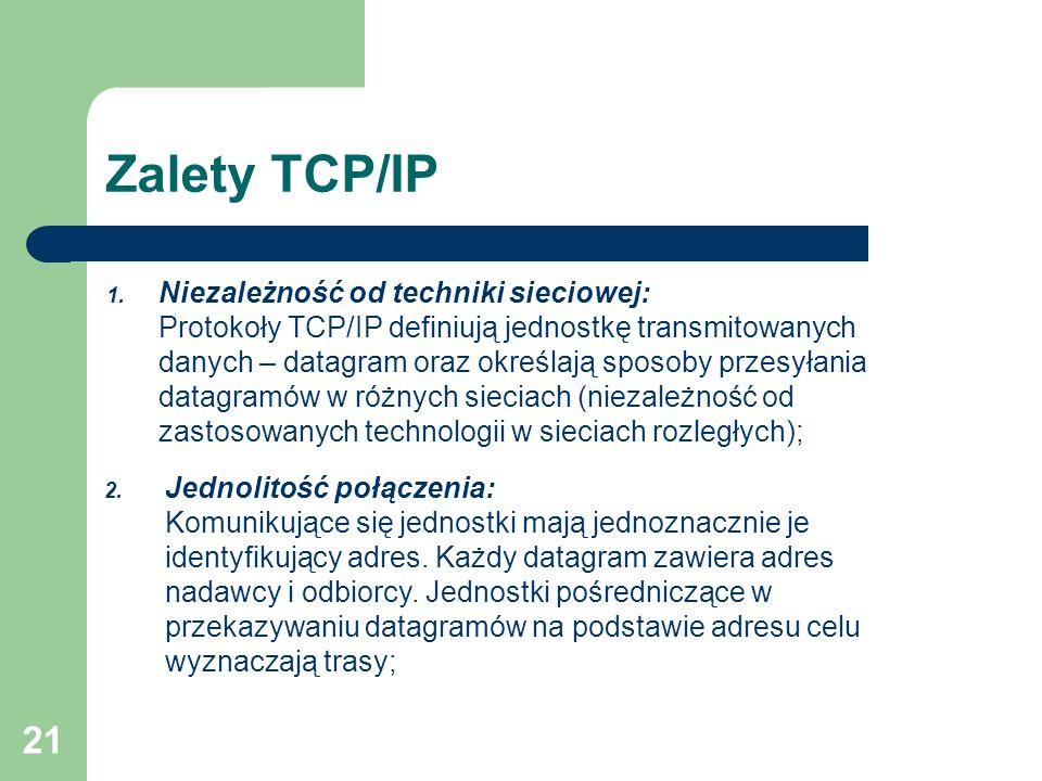 21 Zalety TCP/IP 1. Niezależność od techniki sieciowej: Protokoły TCP/IP definiują jednostkę transmitowanych danych – datagram oraz określają sposoby