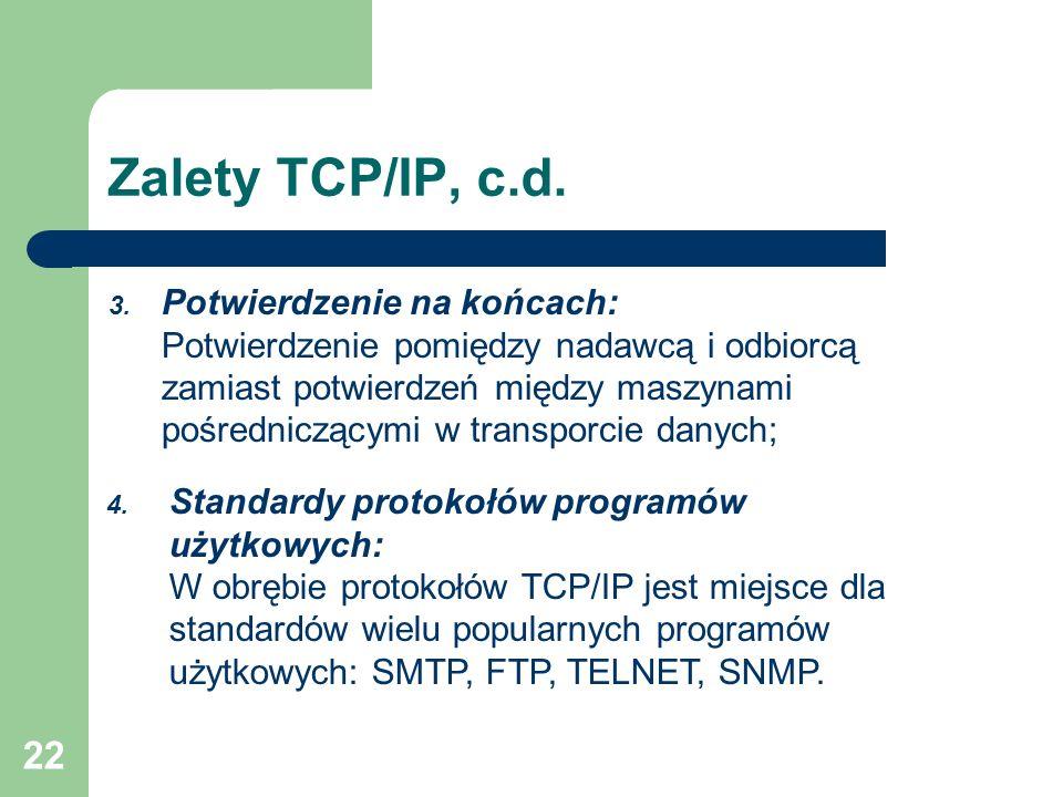 22 Zalety TCP/IP, c.d. 3. Potwierdzenie na końcach: Potwierdzenie pomiędzy nadawcą i odbiorcą zamiast potwierdzeń między maszynami pośredniczącymi w t