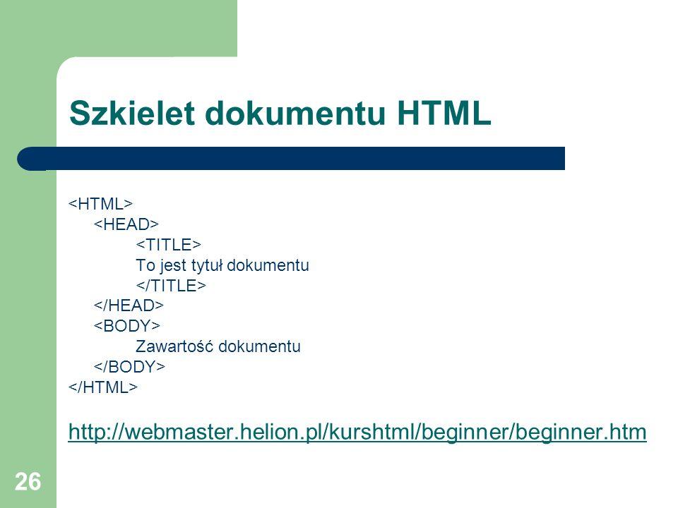 26 Szkielet dokumentu HTML To jest tytuł dokumentu Zawartość dokumentu http://webmaster.helion.pl/kurshtml/beginner/beginner.htm