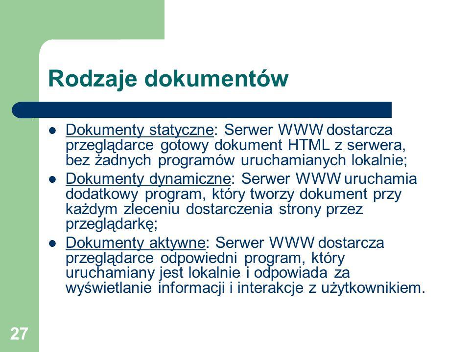 27 Rodzaje dokumentów Dokumenty statyczne: Serwer WWW dostarcza przeglądarce gotowy dokument HTML z serwera, bez żadnych programów uruchamianych lokal