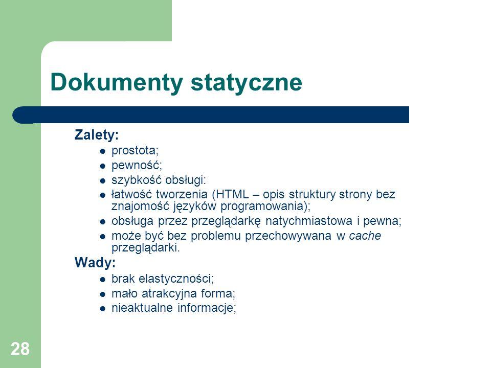 28 Dokumenty statyczne Zalety: prostota; pewność; szybkość obsługi: łatwość tworzenia (HTML – opis struktury strony bez znajomość języków programowani