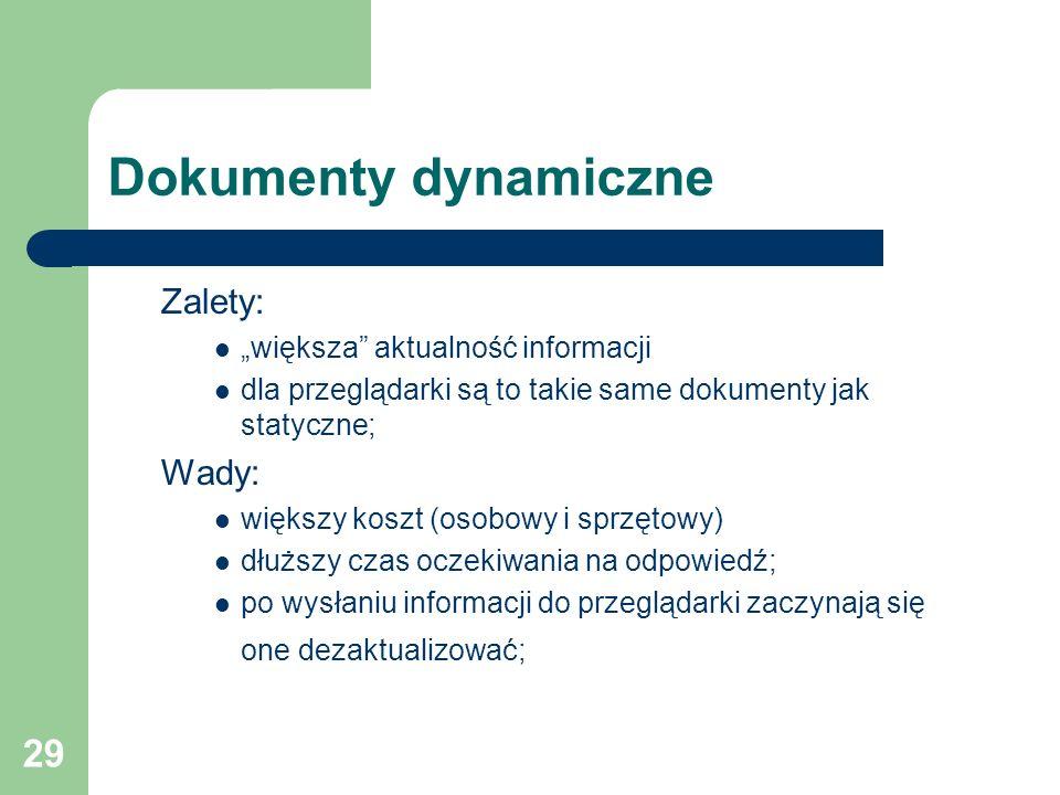 29 Dokumenty dynamiczne Zalety: większa aktualność informacji dla przeglądarki są to takie same dokumenty jak statyczne; Wady: większy koszt (osobowy