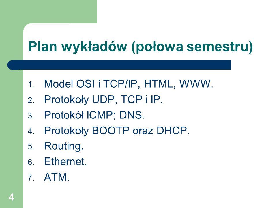 4 Plan wykładów (połowa semestru) 1. Model OSI i TCP/IP, HTML, WWW. 2. Protokoły UDP, TCP i IP. 3. Protokół ICMP; DNS. 4. Protokoły BOOTP oraz DHCP. 5