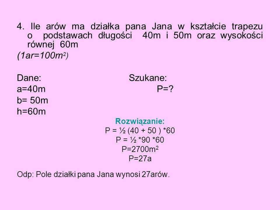 4. Ile arów ma działka pana Jana w kształcie trapezu o podstawach długości 40m i 50m oraz wysokości równej 60m (1ar=100m 2 ) Dane: Szukane: a=40mP=? b