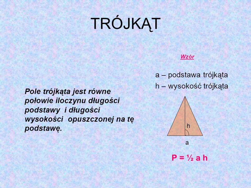 TRÓJKĄT Pole trójkąta jest równe połowie iloczynu długości podstawy i długości wysokości opuszczonej na tę podstawę. Wzór a – podstawa trójkąta h – wy
