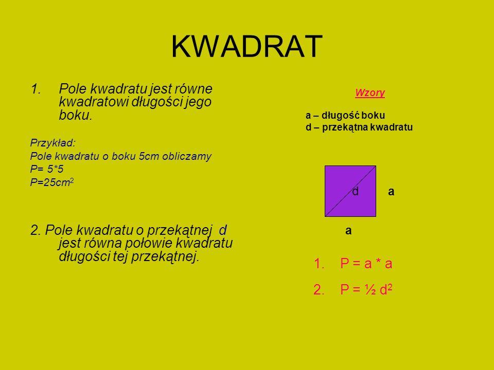 KWADRAT 1.Pole kwadratu jest równe kwadratowi długości jego boku. Przykład: Pole kwadratu o boku 5cm obliczamy P= 5*5 P=25cm 2 2. Pole kwadratu o prze