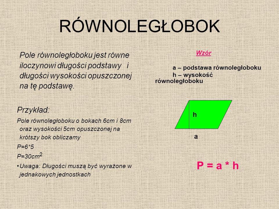 RÓWNOLEGŁOBOK Pole równoległoboku jest równe iloczynowi długości podstawy i długości wysokości opuszczonej na tę podstawę. Przykład: Pole równoległobo