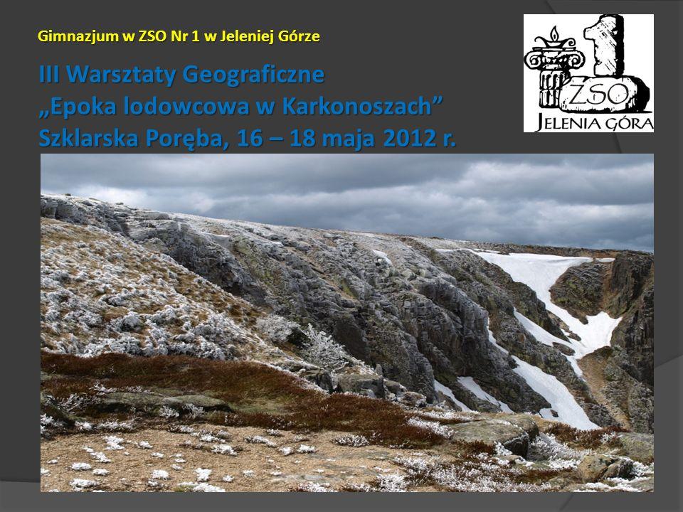 III Warsztaty Geograficzne Epoka lodowcowa w Karkonoszach Szklarska Poręba, 16 – 18 maja 2012 r. Gimnazjum w ZSO Nr 1 w Jeleniej Górze