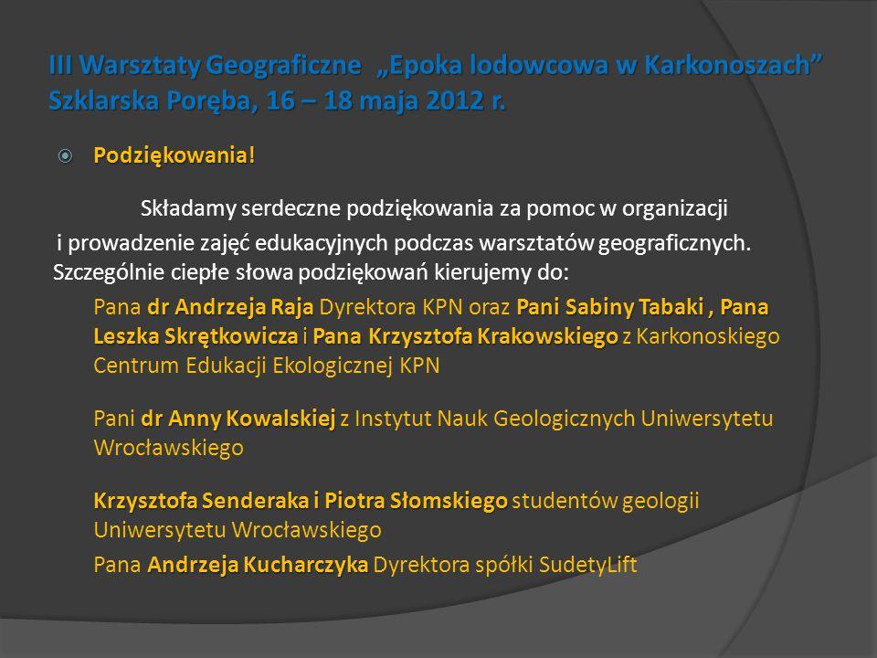 III Warsztaty Geograficzne Epoka lodowcowa w Karkonoszach Szklarska Poręba, 16 – 18 maja 2012 r. Podziękowania! Podziękowania! Składamy serdeczne podz