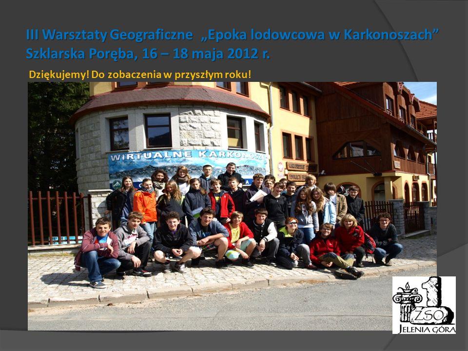 III Warsztaty Geograficzne Epoka lodowcowa w Karkonoszach Szklarska Poręba, 16 – 18 maja 2012 r. Dziękujemy! Do zobaczenia w przyszłym roku!