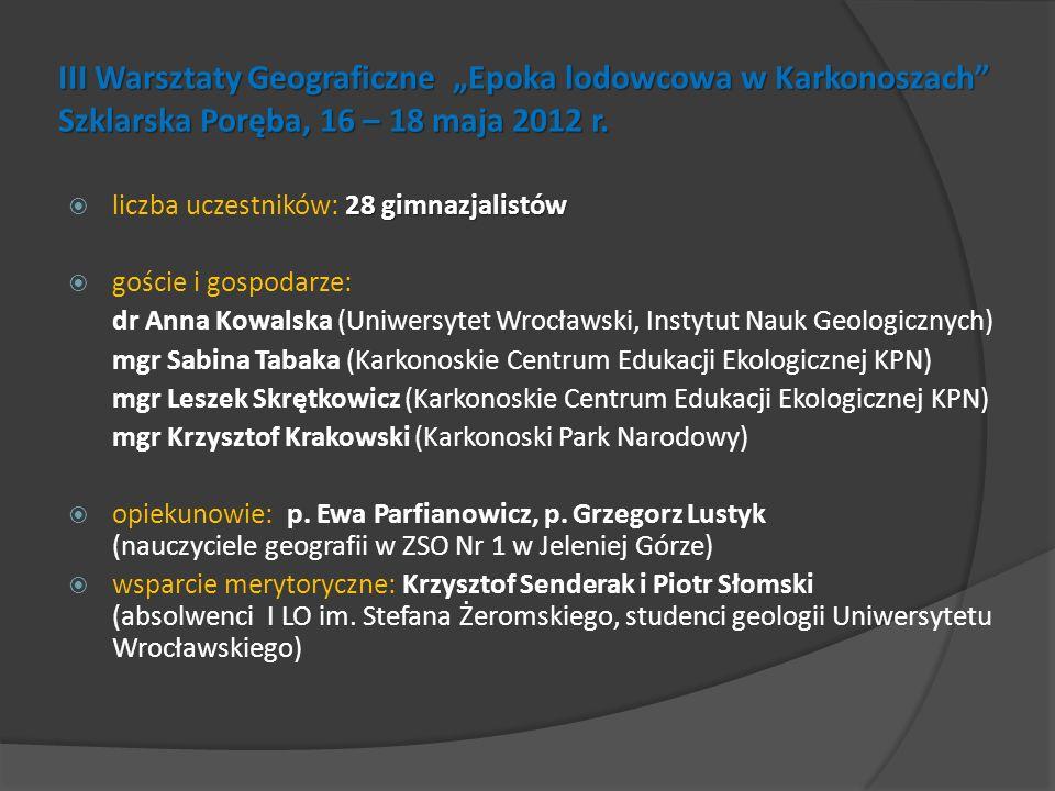 III Warsztaty Geograficzne Epoka lodowcowa w Karkonoszach Szklarska Poręba, 16 – 18 maja 2012 r. 28 gimnazjalistów liczba uczestników: 28 gimnazjalist