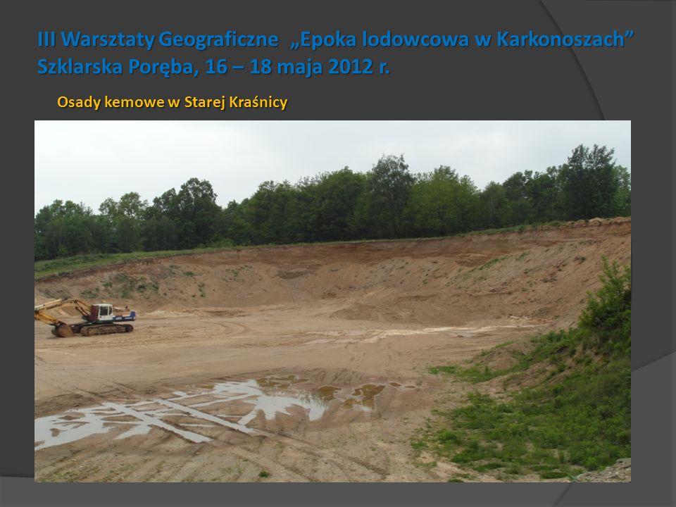 III Warsztaty Geograficzne Epoka lodowcowa w Karkonoszach Szklarska Poręba, 16 – 18 maja 2012 r. Osady kemowe w Starej Kraśnicy