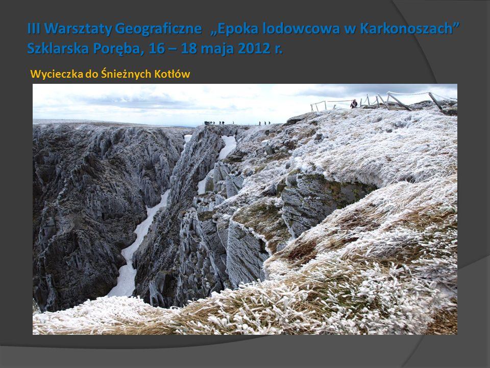 III Warsztaty Geograficzne Epoka lodowcowa w Karkonoszach Szklarska Poręba, 16 – 18 maja 2012 r. Wycieczka do Śnieżnych Kotłów