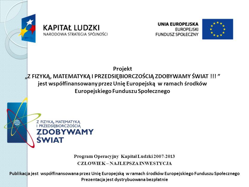 Publikacja jest współfinansowana przez Unię Europejską w ramach środków Europejskiego Funduszu Społecznego Prezentacja jest dystrybuowana bezpłatnie Projekt Z FIZYKĄ, MATEMATYKĄ I PRZEDSIĘBIORCZOŚCIĄ ZDOBYWAMY ŚWIAT !!.
