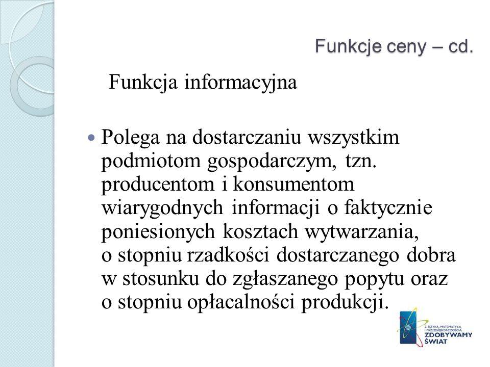 Funkcje ceny – cd. Funkcja informacyjna Polega na dostarczaniu wszystkim podmiotom gospodarczym, tzn. producentom i konsumentom wiarygodnych informacj