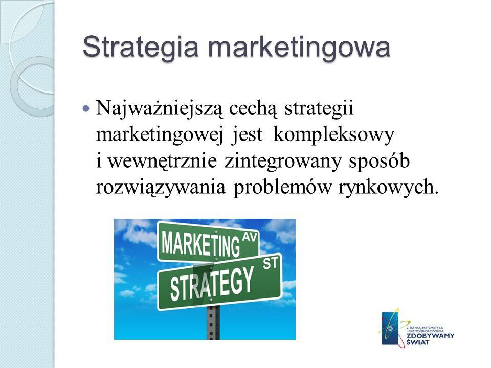 Strategia marketingowa Najważniejszą cechą strategii marketingowej jest kompleksowy i wewnętrznie zintegrowany sposób rozwiązywania problemów rynkowyc