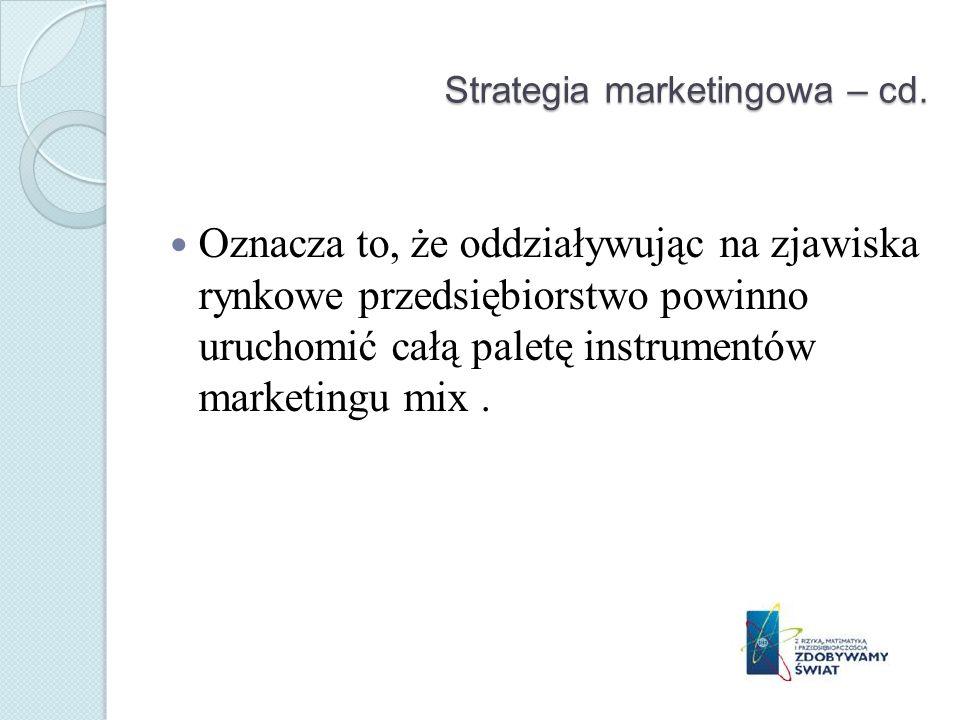 Strategia marketingowa – cd. Oznacza to, że oddziaływując na zjawiska rynkowe przedsiębiorstwo powinno uruchomić całą paletę instrumentów marketingu m