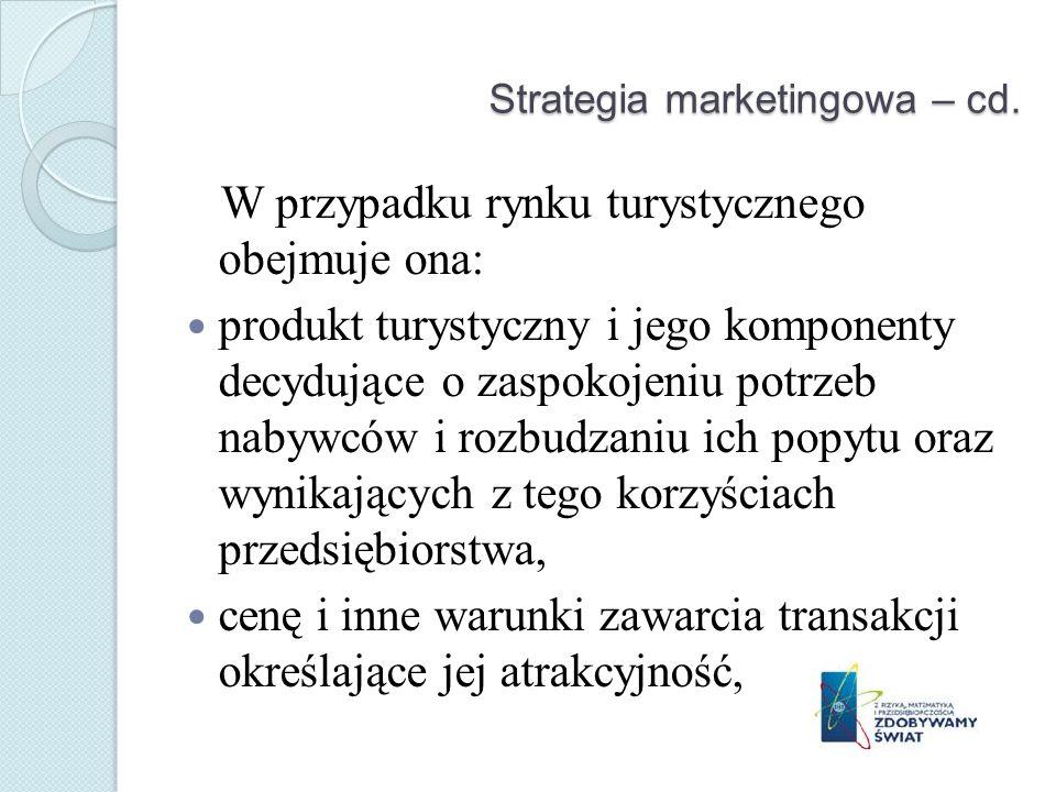 Strategia marketingowa – cd. W przypadku rynku turystycznego obejmuje ona: produkt turystyczny i jego komponenty decydujące o zaspokojeniu potrzeb nab
