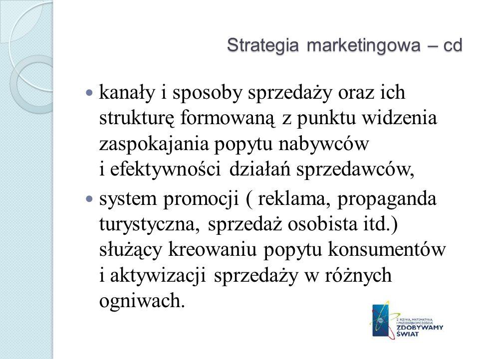 Strategia marketingowa – cd kanały i sposoby sprzedaży oraz ich strukturę formowaną z punktu widzenia zaspokajania popytu nabywców i efektywności działań sprzedawców, system promocji ( reklama, propaganda turystyczna, sprzedaż osobista itd.) służący kreowaniu popytu konsumentów i aktywizacji sprzedaży w różnych ogniwach.