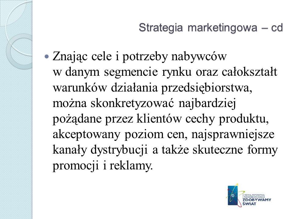 Strategia marketingowa – cd Znając cele i potrzeby nabywców w danym segmencie rynku oraz całokształt warunków działania przedsiębiorstwa, można skonkretyzować najbardziej pożądane przez klientów cechy produktu, akceptowany poziom cen, najsprawniejsze kanały dystrybucji a także skuteczne formy promocji i reklamy.