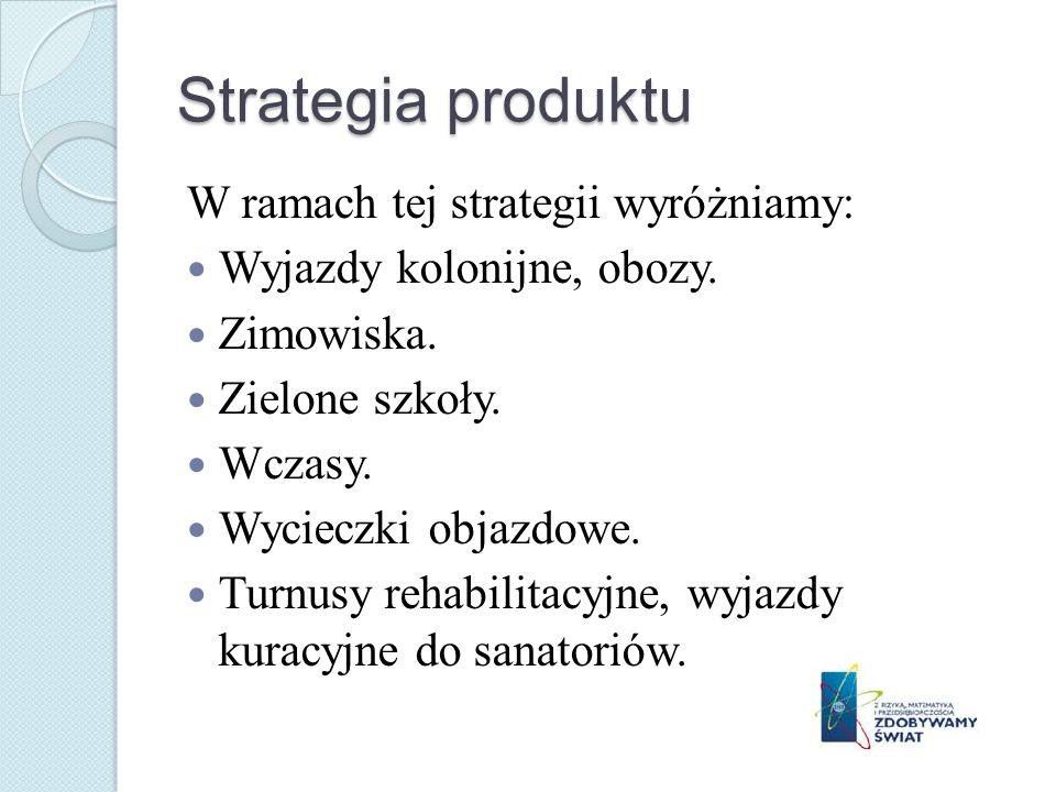 Strategia produktu W ramach tej strategii wyróżniamy: Wyjazdy kolonijne, obozy. Zimowiska. Zielone szkoły. Wczasy. Wycieczki objazdowe. Turnusy rehabi